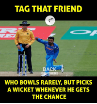 Mention that 'man with the golden arm' in your friend list: TAG THAT FRIEND  BACK  BENCHERS  WHO BOWLS RARELY, BUT PICKS  A WICKET WHENEVER HE GETS  THE CHANCE Mention that 'man with the golden arm' in your friend list