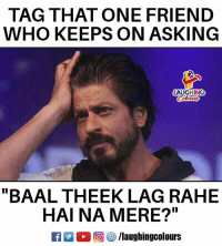 "Indianpeoplefacebook, Asking, and Who: TAG THAT ONE FRIEND  WHO KEEPS ON ASKING  LAUGHING  ""BAAL THEEK LAG RAHE  HAI NA MERE?""  回够/laughingcolours"
