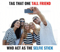 Friends, Memes, and Selfie: TAG THAT ONE TALL FRIEND  WHO ACT AS THE  SELFIE STICK