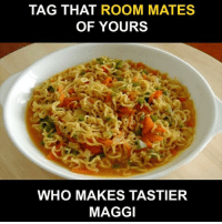 Memes, 🤖, and Who: TAG THAT ROOM MATES  OF YOURS  WHO MAKES TASTIER  MAGGI