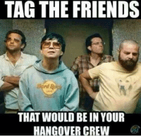 -tre: TAG THE FRIENDS  rd  THAT WOULD BE IN YOUR  HANGOVER CREW -tre
