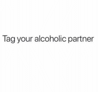 Funny, Lol, and Alcoholic: Tag your alcoholic partner Tag em lol