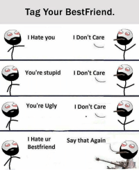 Memes, Ugly, and 🤖: Tag Your BestFriend.  I Don't Care  I Hate you  You're stupid  I Don't Care  You're Ugly  I Don't Care  I Hate ur  Say that Again  Bestfriend