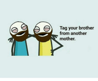 Or a sister from another mister :) Tag fast: Tag your brother  from another  mother. Or a sister from another mister :) Tag fast