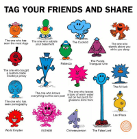 Remember these guys? #TBT: TAG YOUR FRIENDS AND SHARE  The one who has  The one who sublets  The Cuckold  seen the most dogs  your basement  The one who  stands above you  while you sleep  The Purple,  Rebecca  Triangular One  00  The one who bought  a custom-made  Cowboys jersey  The All-fuck  The one who leaves  The one who knows  a bowl of warm water  everything but his own past  out on her porch for  ghosts to drink from  The one who has  seen pornography  Last Place  World Emptier  Chinese person  The False Lord  FATHER Remember these guys? #TBT