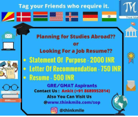 Whatsapp, Formation, and Australia: Tag your Friends who require it.  Planning for Studies Abroad??  Looking For a Job Resume??  Statement Of Purpose 2000 INR  Letter of Recommendation 750 INR  p G RESUME  Resume 500 INR  OO GRE GMAT Aspirants  Contact Us  Ankit (+91 8689952814)  Also You Can Visit Us  @www.thinkmile.com/sop  O @think mile Planning for GRE-GMAT-Master's Abroad? Be smart..! Get SOP, Resume and LOR at nominal rates! . Get statementofpurpose (SOP) @ INR2000. Get your SOP written by us Fully. You will have to give us few details of yours & we will provide you the best SOP with unlimited edits. letterofrecommendation LOR @ INR 750 Get your LORs written by us & Resume @ INR 500 Get your Job Resume or Higher Studies Resume written by us in US or European format. For more details whatsapp us @ +91 8689952814 or DM us @thinkmile and we will get back to you... You can also visit www.thinkmile.com-sop for more details and registration. Follow @thinkmile @thinkmile @thinkmile for more updates . statementofpurpose sop usa🇺🇸 germany🇩🇪 canadaday canada🇨🇦 australiagram indian australia Follow @thinkmile for more info!