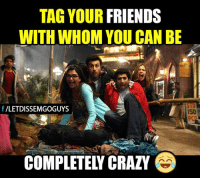 isd: TAG YOUR FRIENDS  WITH WHOM YOU CAN BE  f VLETDISSEMGOGUYS  ISD  COMPLETELY CRAZY  O