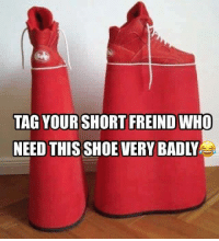 Bad, Memes, and Shoes: TAG YOUR SHORT FREIND WHO  NEED THIS SHOE VERY BADLY