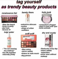 "tag yourself im holo junk and dry and crusty -C: tag yourself  as trendy beauty products  renaissance fair  barely there  holo junk  -likes the beach  -loves to party  -dad hats  -forever 21  -extensive skincare -compulsive shopper  routine  -shops at urban loves animals  outfitters  -stays in bed until 1pm  luigi water  dry and crusty  sniff sniff  @memevist  KYLIE  - ""I'm not wearing  any makeup""  -has life together  -naturally pretty  -Starbucks every day  -wears adidas  -likes anime  -mirror selfies  -listens to indie music never seen without  -dog person  makeup tag yourself im holo junk and dry and crusty -C"