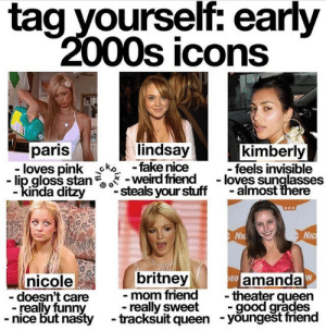 Fake, Funny, and Lip Gloss: tag yourself: early  000s icons  paris  lindsay  kimberly  loves pink oko -fake nice feels invisible  - lip gloss stanweird friend. - loves sunglasses  inda ditzysteals your stuff -almost there  Nic  nicole  doesn't care  - really funny  nice but nasty  britney  mom friend  amanda  theater queen  really sweet-good grades  tracksuit queen -youngešt friend  -