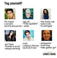 "We all know im shane or Tyler. Tag yourself.: Tag yourself!  gay af  .the funny one  the original  YAS QUEEN"" Solid crew  sarcastic  lil unhinged  ""secretly precious boy woke  irl boss  .trash  .shit poster  rends w erry1 'conspiracy theories .troll king  fake gamer girl  always working  would die 4 food  WE THE  UNICORNS We all know im shane or Tyler. Tag yourself."