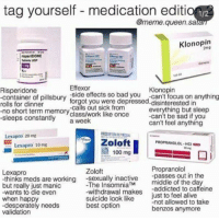 Zoloft for me: tag yourself - medication editi  1/2  @meme.queen.sa  Klonopin  2m9  isperiDONE  120 80  Effexor  Klonopin  Risperidone  container of pillsbury side effects so bad you-can't focus on anything  rolls for dinner  no short term memoryclass/work like once  -sleeps constantly  forgot you were depressed disinterested in  everything but sleep  -can't be sad if you  can't feel anything  a week  Lexapro 20 mg  Zoloft  100 mg  PROPRANOLOL-HCI  Lexapro 10 mg  Propranolol  -passes out in the  middle of the da  -addicted to caffeine  Lexapro  Zoloft  but really just manic  -wants to die even  when happ  -desperately needs  validation  -The InsomniaTM  -withdrawal makes  suicide look like  best option  just to feel alive  -not allowed to take  benzos anymore Zoloft for me