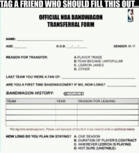Nba, Gender, and Player: TAGA FRIEND WHO SHOULD FILL THIS OUT  OFFICIAL NBA BANDWAGON  TRANSFERRAL FORM  NAME:  DOB.  GENDER: M/F  REASON FOR TRANSFER:  A PLAYER TRADE  B TEAM BECAME UNPOPULAR  C. LEBRON JAMES  D. OTHER  LAST TEAM YOU WEREA FAN OF:  ARE YOU A FIRST TIME BANDWAGONER? IF NO, HOW LONG?  BANDWAGON HISTORY  NBAMEMES  TEAM  REASON FOR LEAVING  YEAR  HOW LONG DO YOU PLAN ON STAYING? A ONE SEASON  B, DURATION OF PLAYERS CONTRACT  C. WHEREVER LEBRON IS PLAYING  D. NOT SURE (UNSTABLE) Tag your friends!