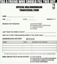 Friends, LeBron James, and Nba: TAGA FRIEND WHO SHOULD FILL THIS OUT.  OFFICIAL NBABANDWAGON  TRANSFERRAL FORM  NAME  GENDER: MIF  AGE:  DOB  APLAYER TRADE  REASON FOR TRANSFER:  B TEAM BECAME UNPOPULAR  C. LEBRON JAMES  D OTHER  LAST TEAM YOU WEREA FAN OF:  ARE YOU A FIRST TIME BANDWAGONER? IF NO HOW LONG?  BANDWAGON HISTORY  NBAMEMES  TEAM  REASON FOR LEAVING  HOW LONG DO YOU PLAN ON STAYING? A ONE SEASON  B. DURATION OF PLAYERS CONTRACT  C. WHEREVER LEBRON IS PLAYING  D NOT SURE (UNSTABLE) Playoffs=Bangwagon! Tag your friends!