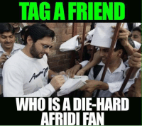 :): TAGA FRIEND  WHOISA DIEHARD  AFRIDI FAN :)