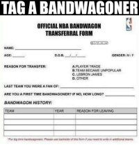 """Nba, Gender, and Player: TAGABANDWAGONER  OFFICIAL NBA BANDWAGON  TRANSFERRAL FORM  ONBAMEMES  NAME:  AGE:  D.0.B  GENDER: M/F  REASON FOR TRANSFER:  A PLAYER TRADE  B.TEAM BECAME UNPOPULAR  C. LEBRON JAMES  D. OTHER  LAST TEAM YOU WERE A FAN OF:  ARE YOU A FIRST TIME BANDWAGONER? IF NO, HOW LONG?  BANDWAGON HISTORY  YEAR  REASON FORLEAVING  TEAM  """"For buitime bandwagoners. Pigase uas backside of form Hyou need to write in addibursat teams. Comment someone!"""