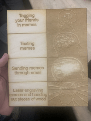 srsfunny:  When your college has gone full meta: Tagging  your friends  in memes  Texting  memes  Sending memes  through email  Laser engraving  memes and handing  out pieces of wood srsfunny:  When your college has gone full meta
