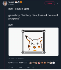 "Gameboy, Battery, and Oct: TAHKO  @TAHKO  Follow  me: I'll save later  gameboy: ""battery dies, loses 4 hours of  progress  me:  12:11 PM-29 Oct 2018  5,644 Retweets 15,977 Likes  @①"