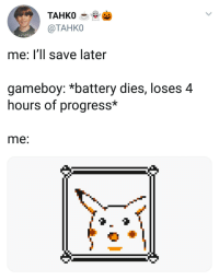 MeIRL, Gameboy, and Battery: TAHKO-  @TAHKO  me: l'Il save later  gameboy: *battery dies, loses 4  hours of progress*  me: Meirl