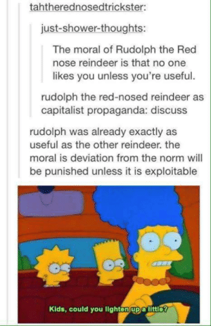 Exploitable: tahtherednosedtrickster:  just-shower-thoughts:  The moral of Rudolph the Red  nose reindeer is that no one  likes you unless you're useful.  rudolph the red-nosed reindeer as  capitalist propaganda: discuss  rudolph was already exactly as  useful as the other reindeer. the  moral is deviation from the norm will  be punished unless it is exploitable  Kids, could you lighton upa littlo?