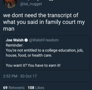 College, Family, and Food: @tai_nugget  we dont need the transcript of  what you said in family court my  man  Joe Walsh @WalshFreedom  Reminder:  You're not entitled to a college education, job,  house, food, or health care.  You want it? You have to earn it!  2:52 PM 30 Oct 17  69 Retweets 108 Likes When you need healthcare for burn