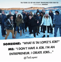 "Memes, Entrepreneur, and Norway: TAI TOOK 23 OF HIS STAFF TRAVELING FOR FUN TO  RLILLEHAMMER, NORWAY  SOMEONE: ""WHAT IS TAI LOPEZ'S JOB?""  ME: ""I DON'T HAVE A JOB. I'M AN  ENTREPRENEUR. I CREATE JOBS...""  TaiLopez I try to treat my employees like I'd want to be treated🙏. I flew 23 of them out from my Hollywood office with me to Norway to have fun in the ❄️ snow."