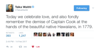 chirudumi: crowfoot: Taika Waititi, spreading the love. YES, TAIKA WAITITI. SPEAK THE TRUTH. : Taika Waititi  @ TaikaWaititi  Following  Today we celebrate love, and also fondly  remember the demise of Captain Cook at the  hands of the beautiful native Hawaiians, in 1779.  RETWEETS  LIKES  393  1,247  2:45 PM-14 Feb 2017  26393 1.2K chirudumi: crowfoot: Taika Waititi, spreading the love. YES, TAIKA WAITITI. SPEAK THE TRUTH.
