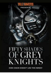 grey knights: TAILEPRINERS  PRESENTS  FIFTY SHADES  OF GREY  KNIGHTS  EVEN CHAOS DOESN'T LIKE THIS HERESY