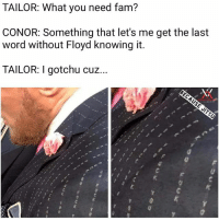 Boxing, Fam, and Mayweather: TAILOR: What you need fam?  CONOR: Something that let's me get the last  word without Floyd knowing it  TAILOR: I gotchu cuz. l Fooking Incredible MMA UFC Boxing Mayweather Mcgregor @northsouthjiujitsu