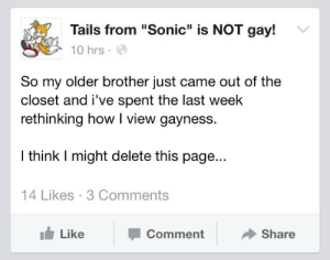 """Sonic, How, and Page: Tails from """"Sonic"""" is NOT gay!  10 hrs.  So my older brother just came out of the  closet and i've spent the last week  rethinking how I view gayness.  I think I might delete this page...  14 Likes 3 Comments  Like  Comment  Share"""