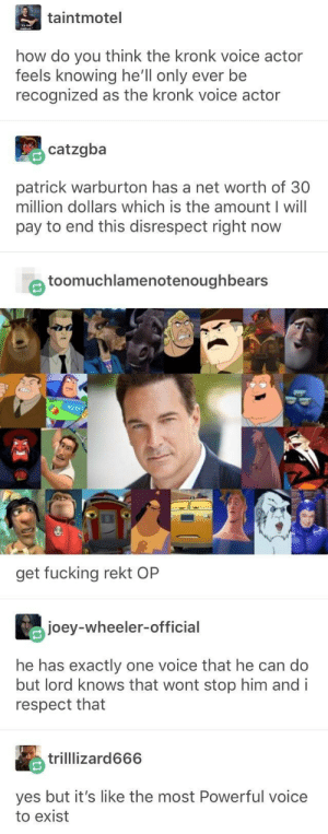 The master of one: taintmotel  how do you think the kronk voice actor  feels knowing he'll only ever be  recognized as the kronk voice actor  catzgba  patrick warburton has a net worth of 30  million dollars which is the amount I will  pay to end this disrespect right now  e toomuchlamenotenoughbears  get fucking rekt OP  joey-wheeler-official  he has exactly one voice that he can do  but lord knows that wont stop him andi  respect that  trilllizard666  yes but it's like the most Powerful voice  to exist The master of one