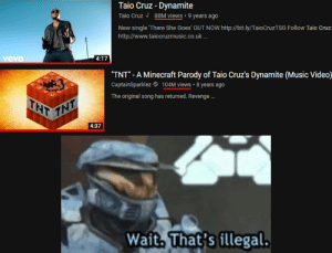 """Minecraft > All: Taio Cruz- Dynamite  Taio Cruz  88M views 9 years ago  New single 'There She Goes' OUT NOW http://bit.ly/TaioCruzTSG Follow Taio Cruz  http://www.taiocruzmusic.co.uk...  vevo  4:17  """"TNT"""" - A Minecraft Parody of Taio Cruz's Dynamite (Music Video)  CaptainSparklez  104M views 8 years ago  The original song has returned. Revenge ..  THT  THT  4:37  Wait, That's illegal. Minecraft > All"""