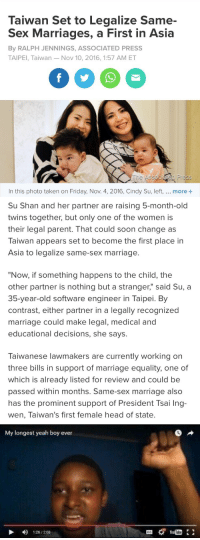 """Friday, Head, and Marriage: Taiwan Set to Legalize Same-  Sex Marriages, a First in Asia  By RALPH JENNINGS, ASSOCIATED PRESS  TAIPEI, Taiwan- Nov 10, 2016, 1:57 AM ET  In this photo taken on Friday, Nov. 4, 2016, Cindy Su, left,  more+   Su Shan and her partner are raising 5-month-old  twins together, but only one of the women is  their legal parent. That could soon change as  Taiwan appears set to become the first place in  Asia to legalize same-sex marriage.  """"Now, if something happens to the child, the  other partner is nothing but a stranger,"""" said Su, a  35-year-old software engineer in Taipei. By  contrast, either partner in a legally recognized  marriage could make legal, medical and  educational decisions, she says.  Taiwanese lawmakers are currently working on  three bills in support of marriage equality, one of  which is already listed for review and could be  passed within months. Same-sex marriage also  has the prominent support of President Tsai Ing-  wen, Taiwan's first female head of state.   My longest yeah boy ever  126/208 <p><a class=""""tumblr_blog"""" href=""""http://sapphicsavage.tumblr.com/post/152988963128"""">sapphicsavage</a>:</p> <blockquote> <p>pop a bottle for taiwan 🍾</p>  <p><a href=""""http://abcnews.go.com/International/wireStory/taiwan-set-legalize-sex-marriages-asia-43437138"""">read full article here</a></p> </blockquote>"""