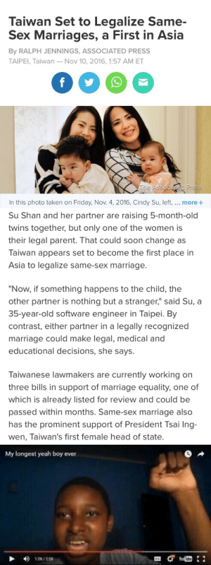 "sapphicsavage:  pop a bottle for taiwan 🍾  read full article here : Taiwan Set to Legalize Same-  Sex Marriages, a First in Asia  By RALPH JENNINGS, ASSOCIATED PRESS  TAIPEI, Taiwan - Nov 10, 2016, 1:57 AM ET  f  The Associated Press  In this photo taken on Friday, Nov. 4, 2016, Cindy Su, left,... more   Su Shan and her partner are raising 5-month-old  twins together, but only one of the women is  their legal parent. That could soon change as  Taiwan appears set to become the first place in  Asia to legalize same-sex marriage.  ""Now, if something happens to the child, the  other partner is nothing but a stranger,"" said Su, a  35-year-old software engineer in Taipei. By  contrast, either partner in a legally recognized  marriage could make legal, medical and  educational decisions, she says.  Taiwanese lawmakers are currently working on  three bills in support of marriage equality, one of  which is already listed for review and could be  passed within months. Same-sex marriage also  has the prominent support of President Tsai Ing-  wen, Taiwan's first female head of state.   My longest yeah boy  ever  You Tube  126/208  CC sapphicsavage:  pop a bottle for taiwan 🍾  read full article here"