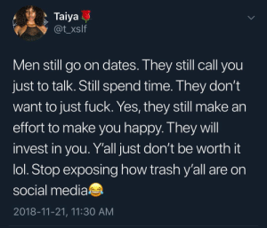 Dank, Lol, and Memes: Taiya  @t xslf  Men still go on dates. Ihey still call you  just to talk. Still spend time. They don't  want to just fuck. Yes, they still make an  effort to make you happy. T hey wil  invest in you. Y'all just don't be worth it  lol. Stop exposing how trash y'all are on  social media  2018-11-21, 11:30 AM respect your man by sirkarmafarmer MORE MEMES