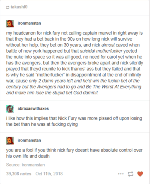 "Ass, Fucking, and God: takashi0  ironmanstan  my headcanon for nick fury not calling captain marvel in right away is  that they had a bet back in the 90s on how long nick will survive  without her help. they bet on 30 years, and nick almost caved when  battle of new york happened but that suicidal motherfucker yeeted  the nuke into space so it was all good, no need for carol yet when he  has the avengers, but then the avengers broke apart and nick silently  prayed that theyd reunite to kick thanos' ass but they failed and that  is why he said ""motherfucker"" in disappointment at the end of infinity  war, cause only 2 damn years left and he'd win the fuckin bet of the  century but the Avengers had to go and Be The Worst At Everything  and make him lose the stupid bet God dammit  abraxaswithaxes  i like how this implies that Nick Fury was more pissed off upon losing  the bet than he was at fucking dying  ironmanstan  you are a fool if you think nick fury doesnt have absolute control over  his own life and death  Source: ironmanstan  9,308 notes Oct 11th, 2018 The REAL reason Captain Marvel didnt appear til now"