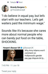 "Food, Tumblr, and Blog: Takaylaliked  Brandy Burgess  @ThislsBrandyB  ""I do believe in equal pay, but let's  start with our teachers. Let's get  waiters paid the minimum wage.""  Sounds like it's because she cares  more about normal people who  can barely put food on the table,  SHOCKING  Harper's Bazaar UK  @BazaarUK  Why Amy Adams won't  comment on  Hollywood's gender  pay gap dispute bit.ly..  7:45 PM 11 Jun 18  Tweet your reply hotcommunist:  earthbrides:  arcticarthropod:  missbinch:  But all waiters do is put food on the table  for 8 hours all day every day. are actors more productive? working in a hot sweaty kitchen, dealing with burns and shitty customers is a lot more draining than you think.   arcticathropod turn on your location I just wanna talk"