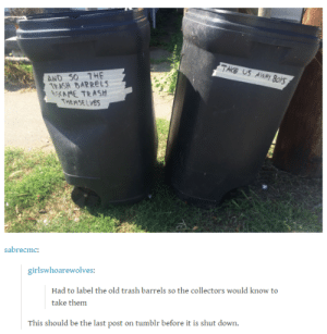 Trash, Tumblr, and Old: TAKB US AWA  Y Bo  AND S0 THE  TEASH BARRELS  AME TRASh  THEMSELVes  sabrecmoc  girlswhoarewolves:  Had to label the old trash barrels so the collectors would know to  take them  This should be the last post on tumblr before it is shut down Its all garbage in the end