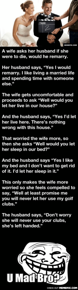 "A wife asks her husband, ""If I am to die, will you remarry?""omg-humor.tumblr.com: TAKE  МЕМЕРIХ.Cом  A wife asks her husband if she  were to die, would he remarry.  Her husband says, ""Yes I would  remarry. I like living a married life  and spending time with someone  else.""  The wife gets uncomfortable and  proceeds to ask ""Well would you  let her live in our house?""  And the husband says, ""Yes l'd let  her live here. There's nothing  wrong with this house.""  That worried the wife more, so  then she asks ""Well would you let  her sleep in our bed?""  And the husband says ""Yes I like  my bed and I don't want to get rid  of it. l'd let her sleep in it.""  This only makes the wife more  worried so she feels compelled to  say, ""Well at least promise me  you will never let her use my golf  clubs.""  The husband says, ""Don't worry  she will never use your clubs,  she's left handed.""  U Mad Bro  CHECK OUT MEMEPIX.COM A wife asks her husband, ""If I am to die, will you remarry?""omg-humor.tumblr.com"