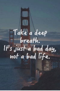 Bad, Bad Day, and Life: Take a deep  breath  IPs jusf a bad day,  IPs Just a bad day  not a bad life.