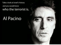 History: Take a look at lsrael's history  and you would know  who the terrorist is.  Al Pacino