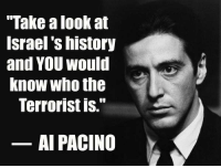 "Al Pacino, Birthday, and Memes: ""Take a look at  Srael S history  and YOU would  Know who the  Terrorist IS.  AL PACINO Happy Birthday to the legendary #AlPacino The best as an actor, as a human, as humanitarian."