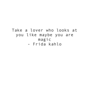Looks At: Take a lover who looks at  you like maybe  magic  Frida kahlo  you are