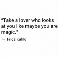 """Http, Magic, and Frida Kahlo: """"Take a lover who looks  at you like maybe you are  magic.""""  Frida Kahlo http://iglovequotes.net/"""