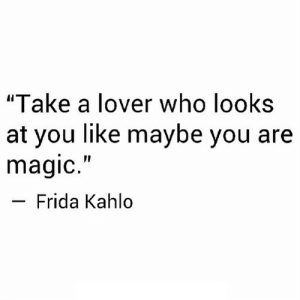 """Magic, Frida Kahlo, and Net: """"Take a lover who looks  at you like maybe you are  magic.""""  Frida Kahlo https://iglovequotes.net/"""