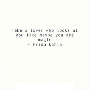 https://iglovequotes.net/: Take a lover who looks at  you like maybe you are  magic  Frida kahlo https://iglovequotes.net/