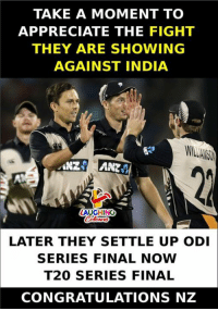 Appreciate, Congratulations, and India: TAKE A MOMENT TO  APPRECIATE THE FIGHT  THEY ARE SHOWING  AGAINST INDIA  NZANZ  LATER THEY SETTLE UP ODI  SERIES FINAL NOW  T20 SERIES FINAL  CONGRATULATIONS NZ