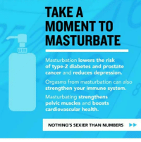 Memes, Yah, and Boost: TAKE A  MOMENT TO  MASTURBATE  Masturbation lowers the risk  of type-2 diabetes and prostate  cancer and reduces depression.  Orgasms from masturbation can also  strengthen your immune system  Masturbating strengthens  pelvic muscles and boosts  cardiovascular health.  NOTHING'S SEXIER THAN NUMBERS Dont forget to FUCK YAH self today it may help yah cardiovascular system wink wink Dagenius_Jay33 Dagenius_Jay33 ( •_•) ∫\ \____( •_•) _∫∫ _∫∫ɯ \ \ dageniuscomedy jay funny reblog retweet follow follow followme followers follower nyc newyork queensnyc nycqueens nycbrooklyn followhim lmao comment comments commentbelow popular instagood iphonesia nyc instamood picoftheday bestoftheday