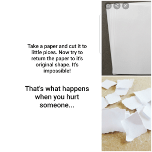 Getting hurt - bad. Not getting hurt- good.: Take a paper and cut it to  little pices. Now try to  return the paper to it's  original shape. It's  impossible!  That's what happens  when you hurt  someone... Getting hurt - bad. Not getting hurt- good.