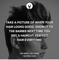 Barber, Haircut, and Memes: TAKE A PICTURE OF WHEN YOUR  HAIR LOOKS GOOD. SHOW IT TO  THE BARBER NEXT TIME YOU  GET A HAIRCUT, PERFECT  HAIR EVERYTIME!  LIFE HACKS, TIPS & MORE  FACTBOLT COM